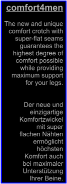 comfort4men  The new and unique  comfort crotch with   super-flat seams  guarantees the  highest degree of  comfort possible  while providing  maximum support  for your legs.   Der neue und  einzigartige  Komfortzwickel  mit super  flachen Nähten  ermöglicht  höchsten  Komfort auch  bei maximaler  Unterstützung  Ihrer Beine.